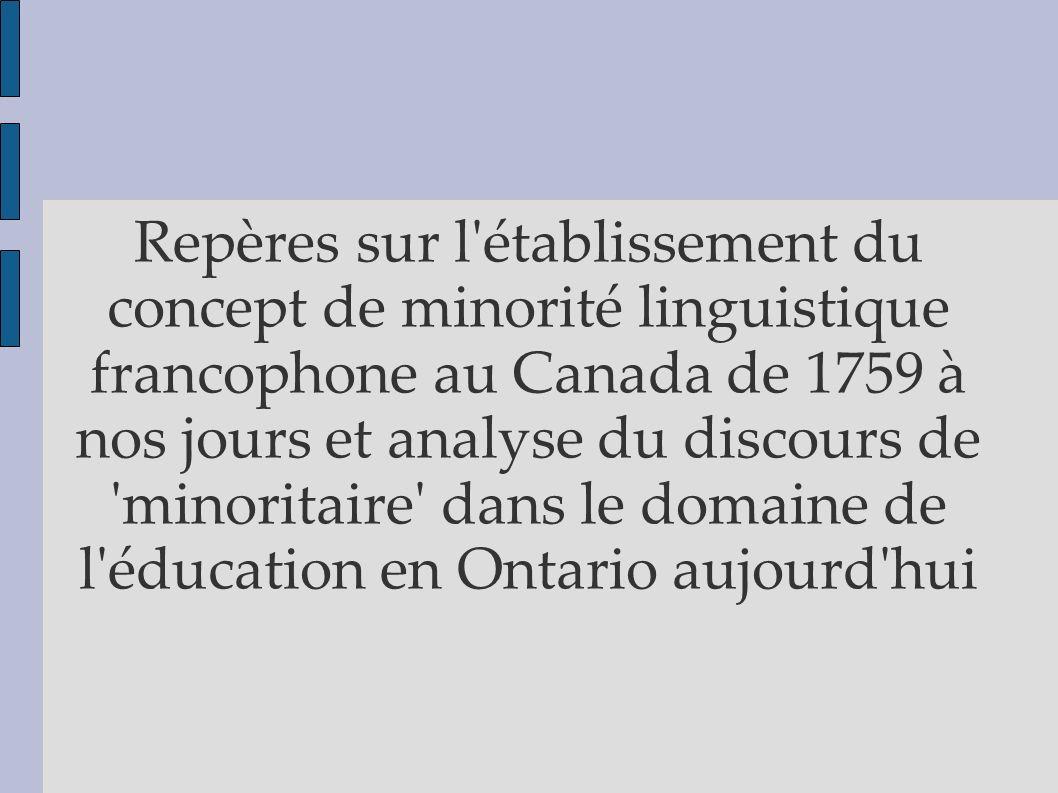 Repères sur l établissement du concept de minorité linguistique francophone au Canada de 1759 à nos jours et analyse du discours de minoritaire dans le domaine de l éducation en Ontario aujourd hui