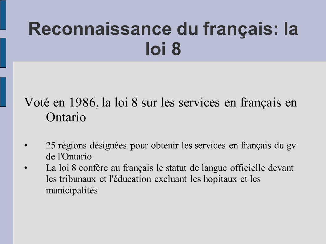 Reconnaissance du français: la loi 8 Voté en 1986, la loi 8 sur les services en français en Ontario 25 régions désignées pour obtenir les services en français du gv de l Ontario La loi 8 confère au français le statut de langue officielle devant les tribunaux et l éducation excluant les hopitaux et les municipalités