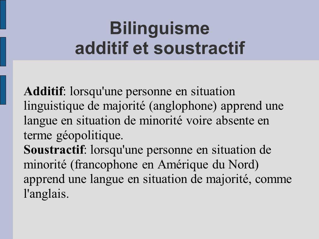 Bilinguisme additif et soustractif Additif: lorsqu une personne en situation linguistique de majorité (anglophone) apprend une langue en situation de minorité voire absente en terme géopolitique.