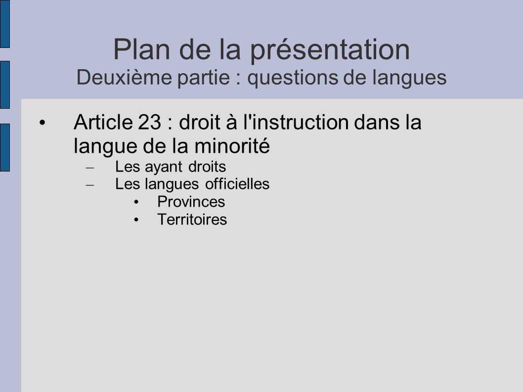 Plan de la présentation Deuxième partie : questions de langues Article 23 : droit à l instruction dans la langue de la minorité – Les ayant droits – Les langues officielles Provinces Territoires