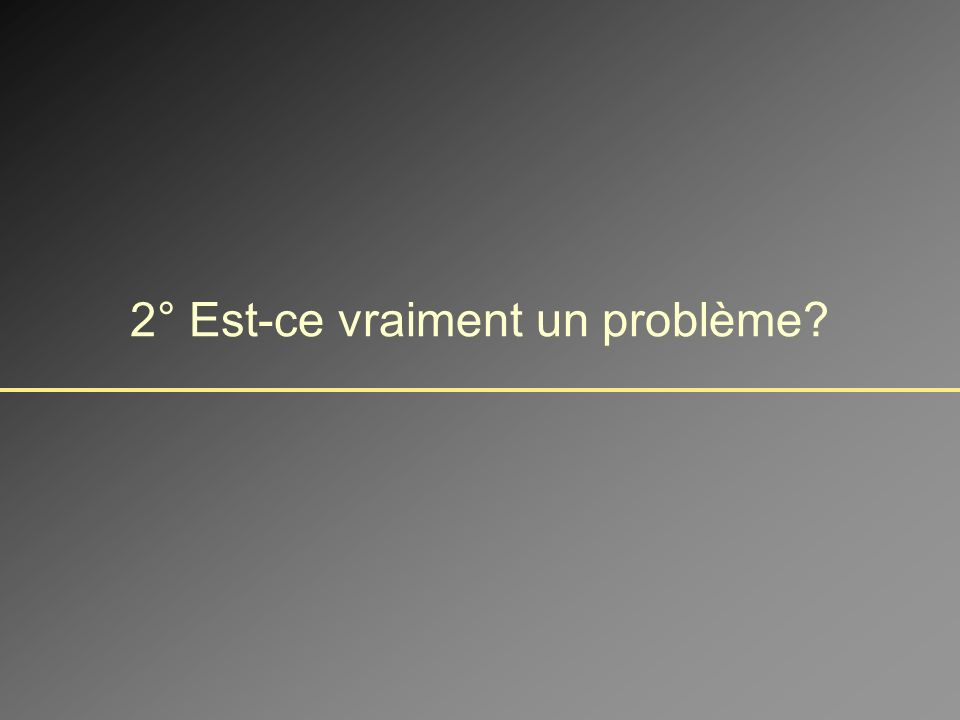2° Est-ce vraiment un problème?
