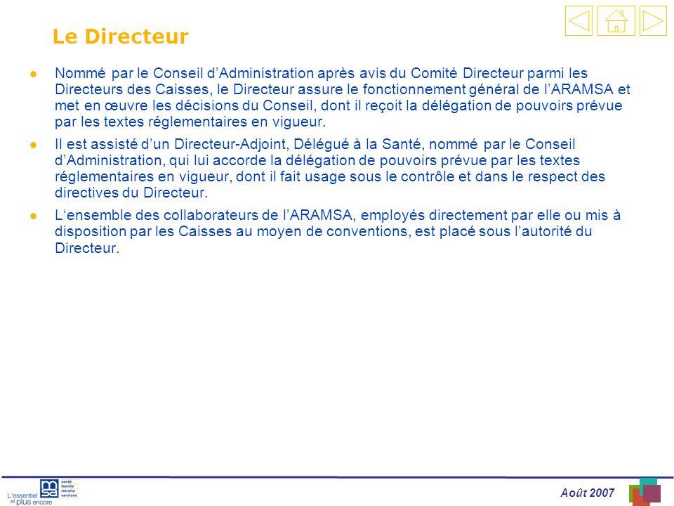 Août 2007 Le Directeur l Nommé par le Conseil dAdministration après avis du Comité Directeur parmi les Directeurs des Caisses, le Directeur assure le fonctionnement général de lARAMSA et met en œuvre les décisions du Conseil, dont il reçoit la délégation de pouvoirs prévue par les textes réglementaires en vigueur.