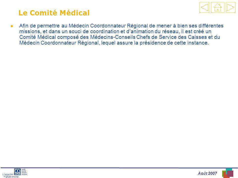 Août 2007 Le Comité Médical l Afin de permettre au Médecin Coordonnateur Régional de mener à bien ses différentes missions, et dans un souci de coordination et danimation du réseau, il est créé un Comité Médical composé des Médecins-Conseils Chefs de Service des Caisses et du Médecin Coordonnateur Régional, lequel assure la présidence de cette instance.