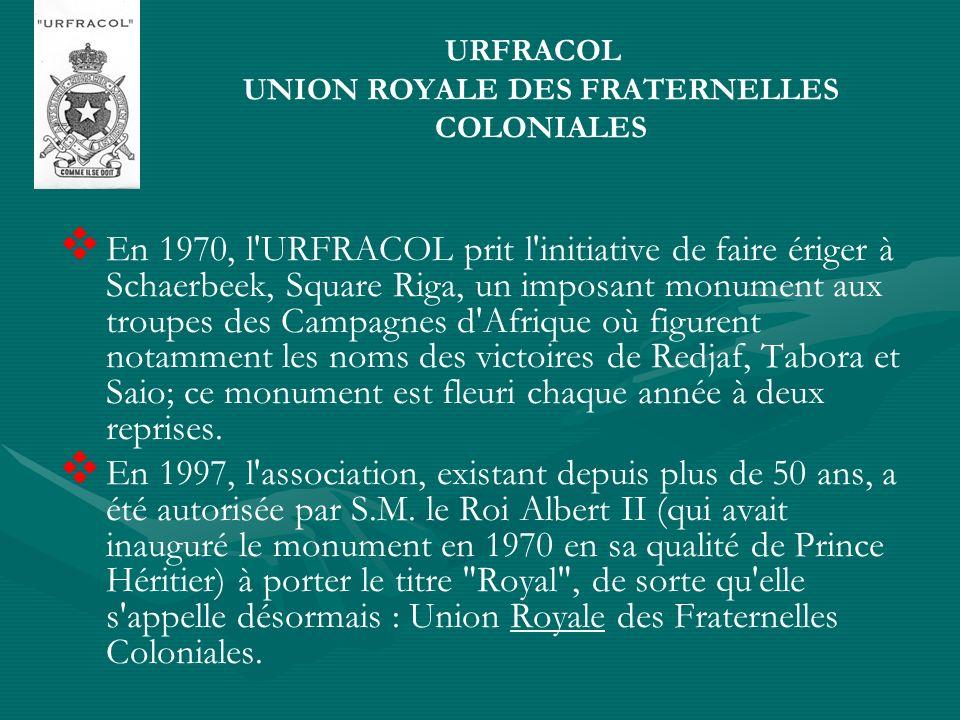 URFRACOL UNION ROYALE DES FRATERNELLES COLONIALES En 1970, l URFRACOL prit l initiative de faire ériger à Schaerbeek, Square Riga, un imposant monument aux troupes des Campagnes d Afrique où figurent notamment les noms des victoires de Redjaf, Tabora et Saio; ce monument est fleuri chaque année à deux reprises.