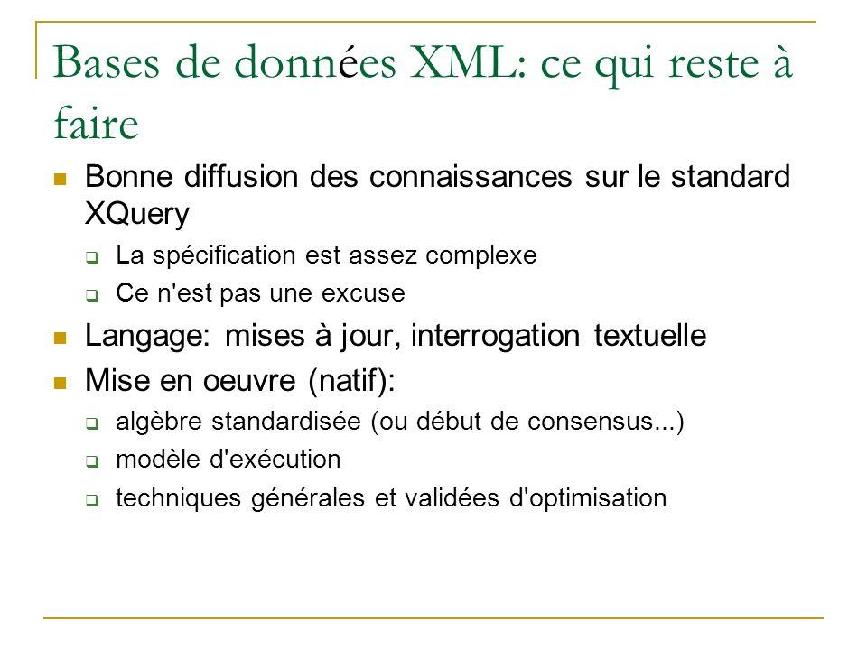 Bases de données XML: ce qui reste à faire Bonne diffusion des connaissances sur le standard XQuery La spécification est assez complexe Ce n est pas une excuse Langage: mises à jour, interrogation textuelle Mise en oeuvre (natif): algèbre standardisée (ou début de consensus...) modèle d exécution techniques générales et validées d optimisation