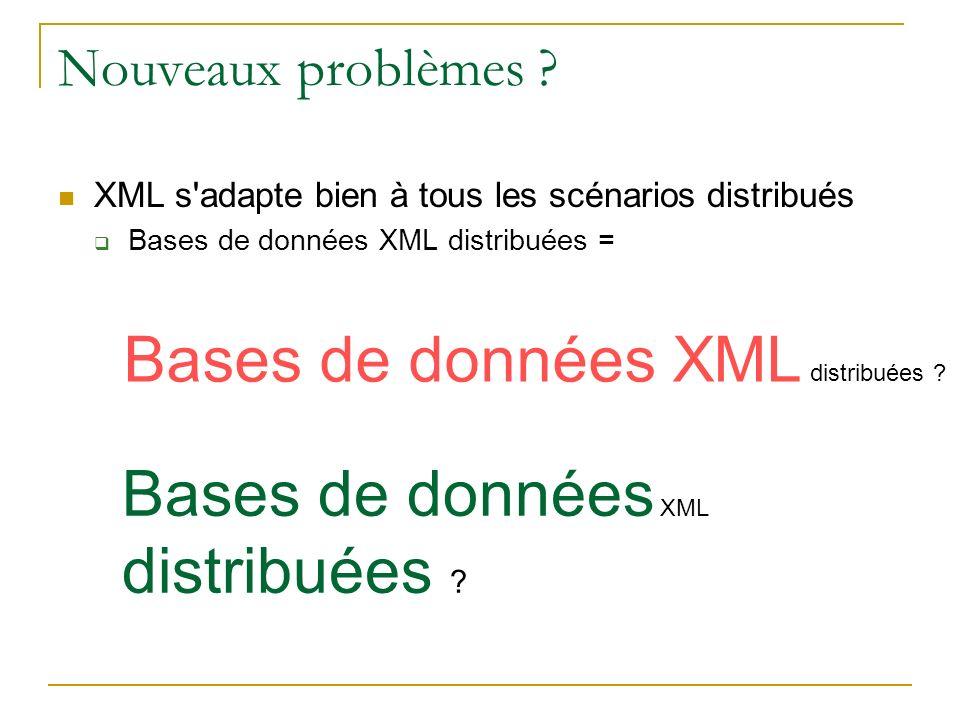 Nouveaux problèmes ? XML s'adapte bien à tous les scénarios distribués Bases de données XML distribuées = Bases de données XML distribuées ?