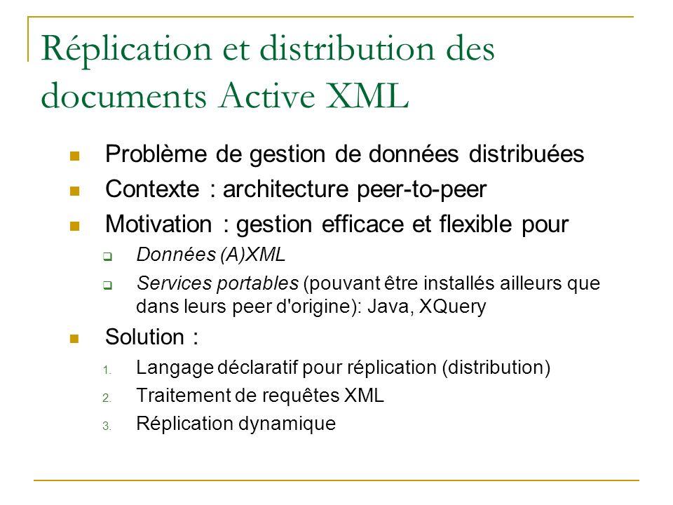 Réplication et distribution des documents Active XML Problème de gestion de données distribuées Contexte : architecture peer-to-peer Motivation : gestion efficace et flexible pour Données (A)XML Services portables (pouvant être installés ailleurs que dans leurs peer d origine): Java, XQuery Solution : 1.