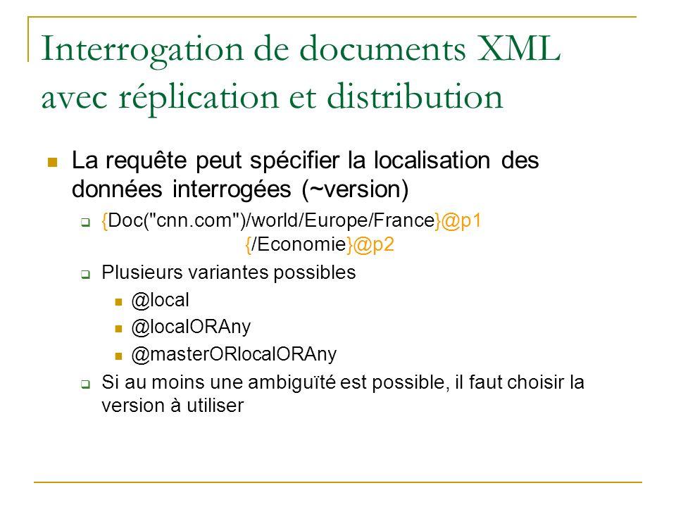 Interrogation de documents XML avec réplication et distribution La requête peut spécifier la localisation des données interrogées (~version) {Doc( cnn.com )/world/Europe/France}@p1 {/Economie}@p2 Plusieurs variantes possibles @local @localORAny @masterORlocalORAny Si au moins une ambiguïté est possible, il faut choisir la version à utiliser