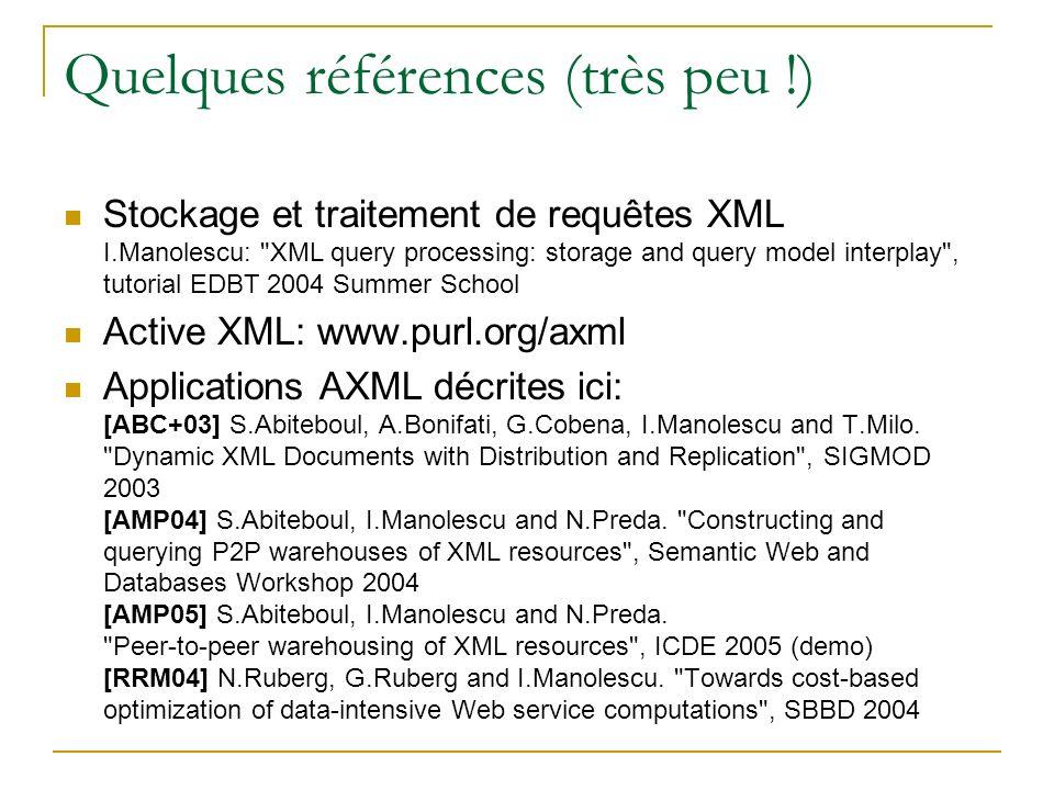 Quelques références (très peu !) Stockage et traitement de requêtes XML I.Manolescu: XML query processing: storage and query model interplay , tutorial EDBT 2004 Summer School Active XML: www.purl.org/axml Applications AXML décrites ici: [ABC+03] S.Abiteboul, A.Bonifati, G.Cobena, I.Manolescu and T.Milo.
