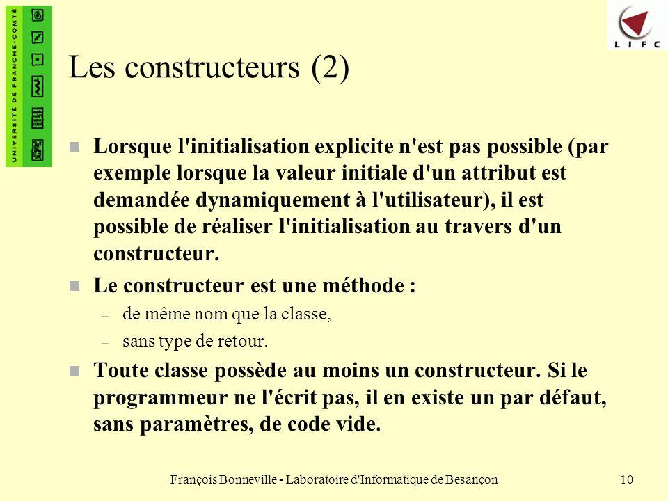 François Bonneville - Laboratoire d'Informatique de Besançon10 Les constructeurs (2) n Lorsque l'initialisation explicite n'est pas possible (par exem