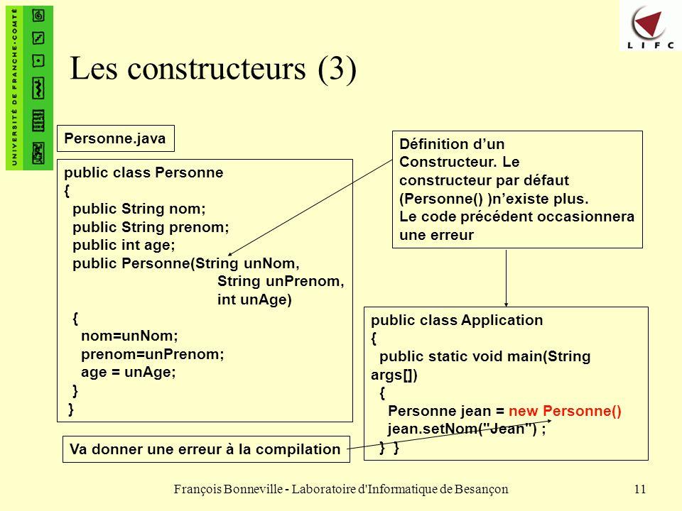 François Bonneville - Laboratoire d'Informatique de Besançon11 Les constructeurs (3) public class Personne { public String nom; public String prenom;