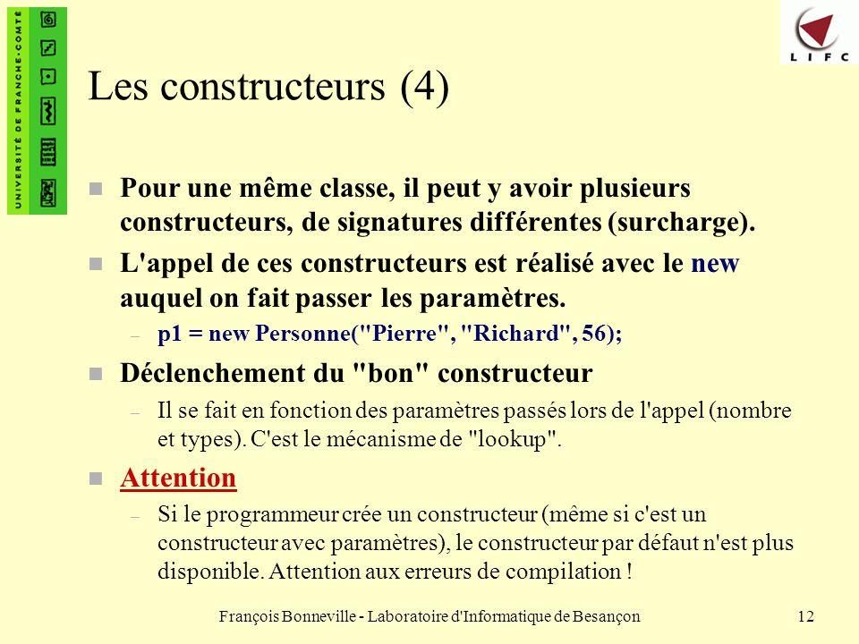 François Bonneville - Laboratoire d'Informatique de Besançon12 Les constructeurs (4) n Pour une même classe, il peut y avoir plusieurs constructeurs,