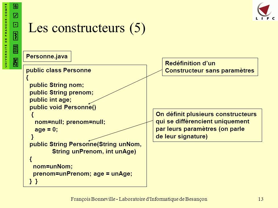 François Bonneville - Laboratoire d'Informatique de Besançon13 Les constructeurs (5) public class Personne { public String nom; public String prenom;