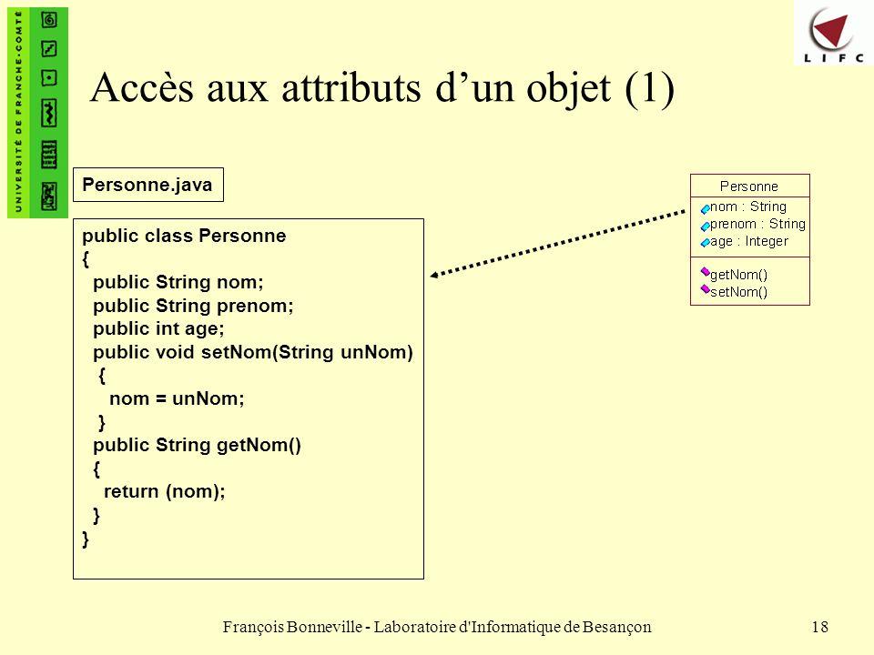 François Bonneville - Laboratoire d'Informatique de Besançon18 Accès aux attributs dun objet (1) public class Personne { public String nom; public Str