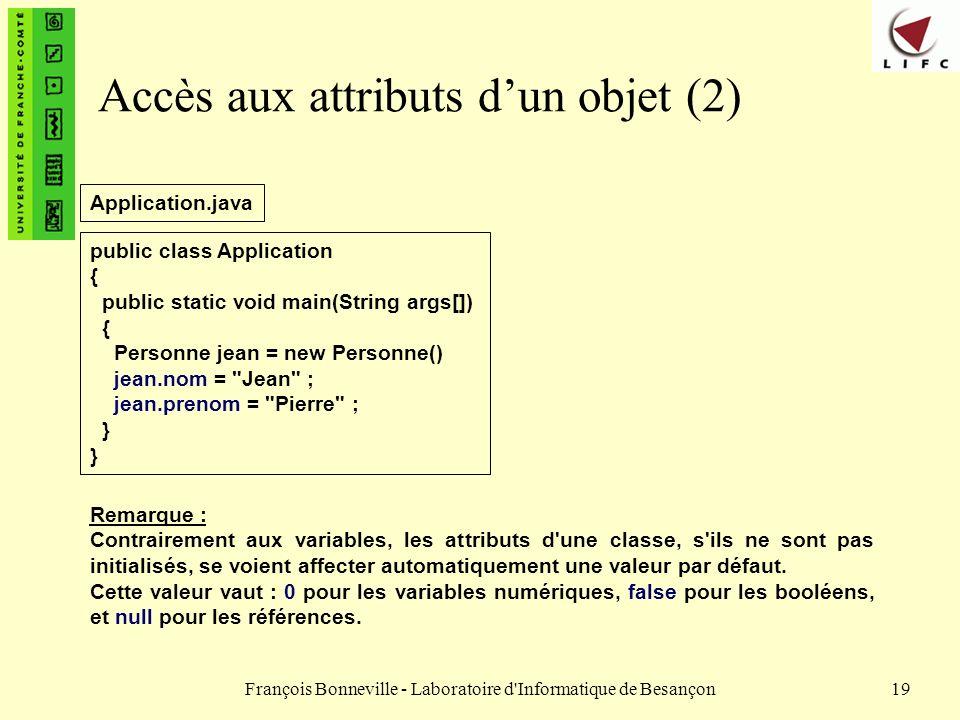 François Bonneville - Laboratoire d'Informatique de Besançon19 Accès aux attributs dun objet (2) public class Application { public static void main(St