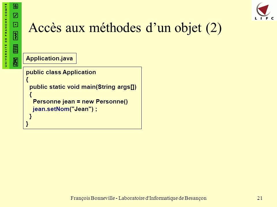 François Bonneville - Laboratoire d'Informatique de Besançon21 Accès aux méthodes dun objet (2) public class Application { public static void main(Str