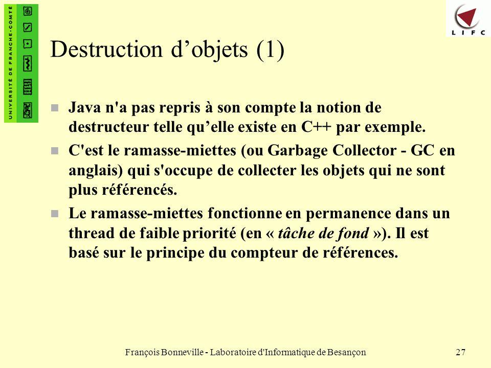 François Bonneville - Laboratoire d'Informatique de Besançon27 Destruction dobjets (1) n Java n'a pas repris à son compte la notion de destructeur tel