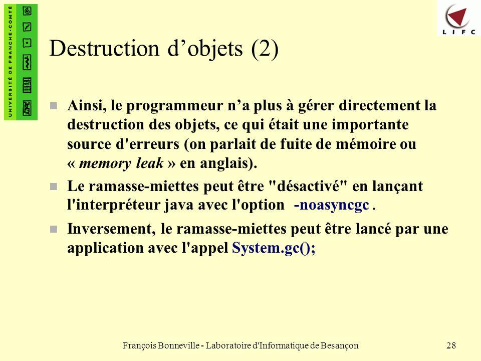 François Bonneville - Laboratoire d'Informatique de Besançon28 Destruction dobjets (2) n Ainsi, le programmeur na plus à gérer directement la destruct