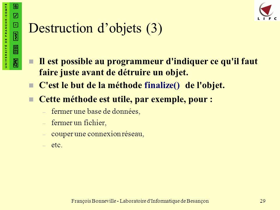 François Bonneville - Laboratoire d'Informatique de Besançon29 Destruction dobjets (3) n Il est possible au programmeur d'indiquer ce qu'il faut faire