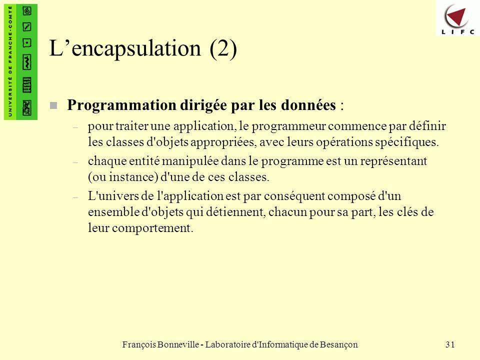 François Bonneville - Laboratoire d'Informatique de Besançon31 Lencapsulation (2) n Programmation dirigée par les données : – pour traiter une applica