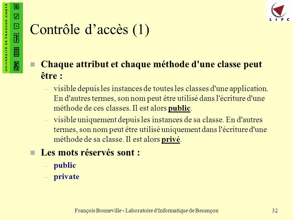 François Bonneville - Laboratoire d'Informatique de Besançon32 Contrôle daccès (1) n Chaque attribut et chaque méthode d'une classe peut être : – visi