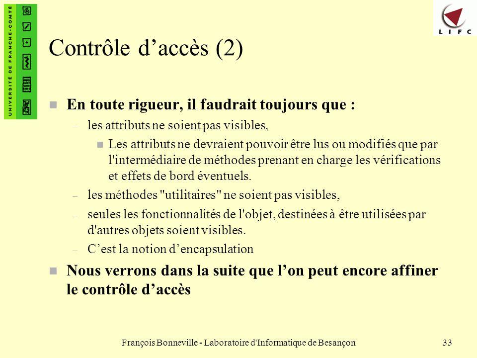 François Bonneville - Laboratoire d'Informatique de Besançon33 Contrôle daccès (2) n En toute rigueur, il faudrait toujours que : – les attributs ne s