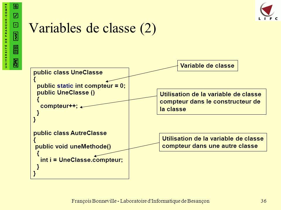 François Bonneville - Laboratoire d'Informatique de Besançon36 Variables de classe (2) public class UneClasse { public static int compteur = 0; public