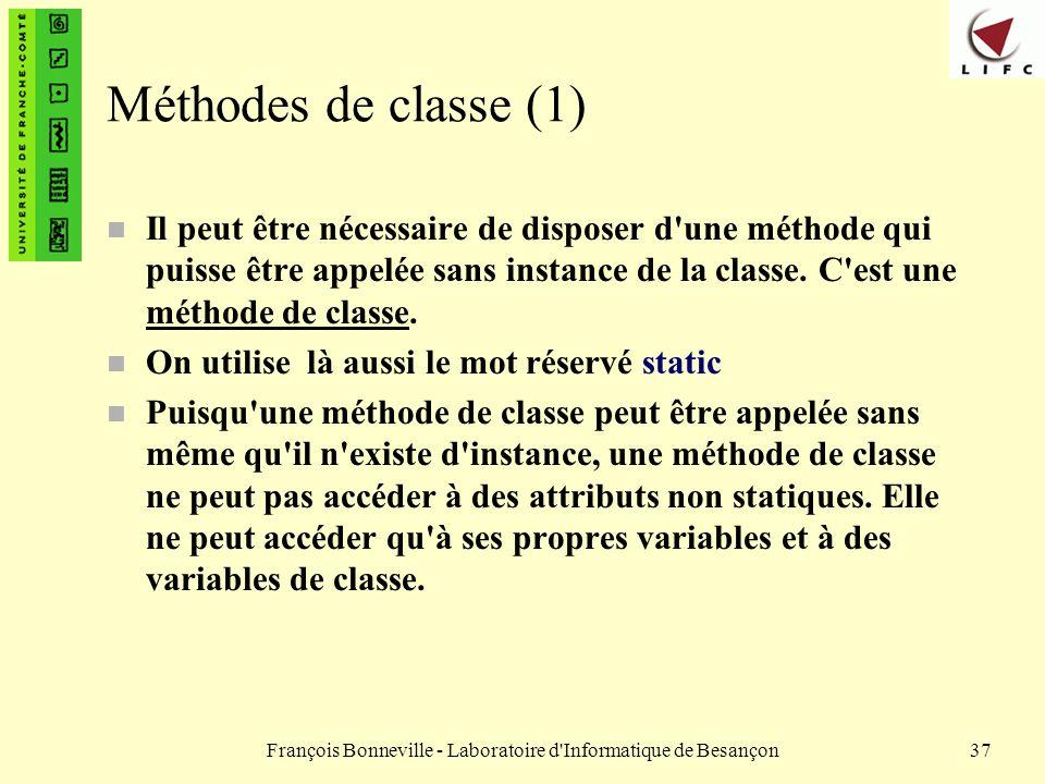 François Bonneville - Laboratoire d'Informatique de Besançon37 Méthodes de classe (1) n Il peut être nécessaire de disposer d'une méthode qui puisse ê