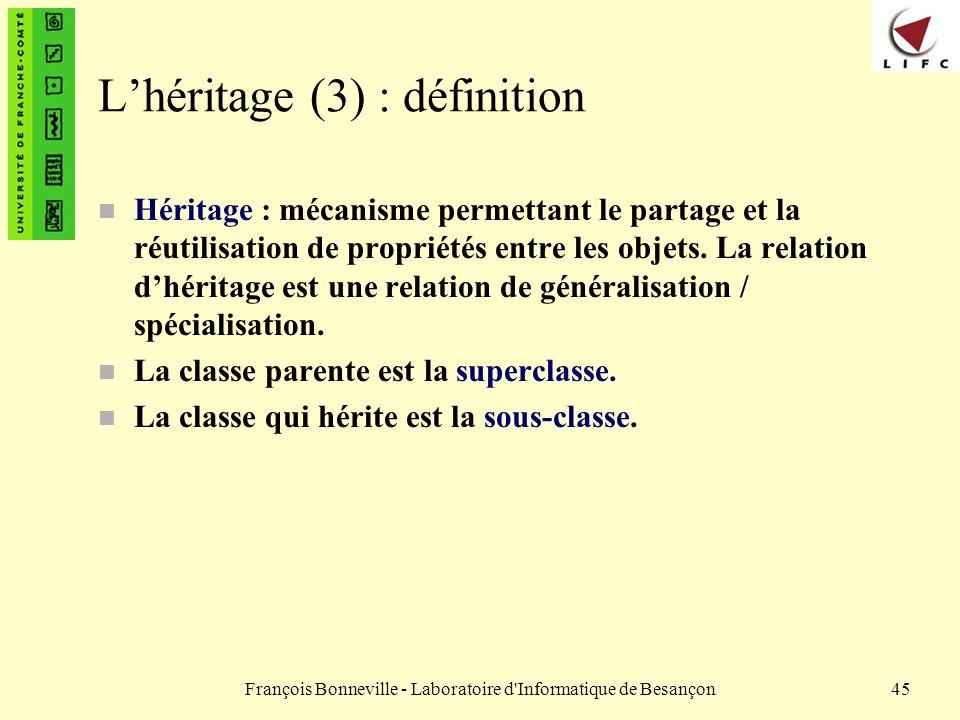 François Bonneville - Laboratoire d'Informatique de Besançon45 Lhéritage (3) : définition n Héritage : mécanisme permettant le partage et la réutilisa