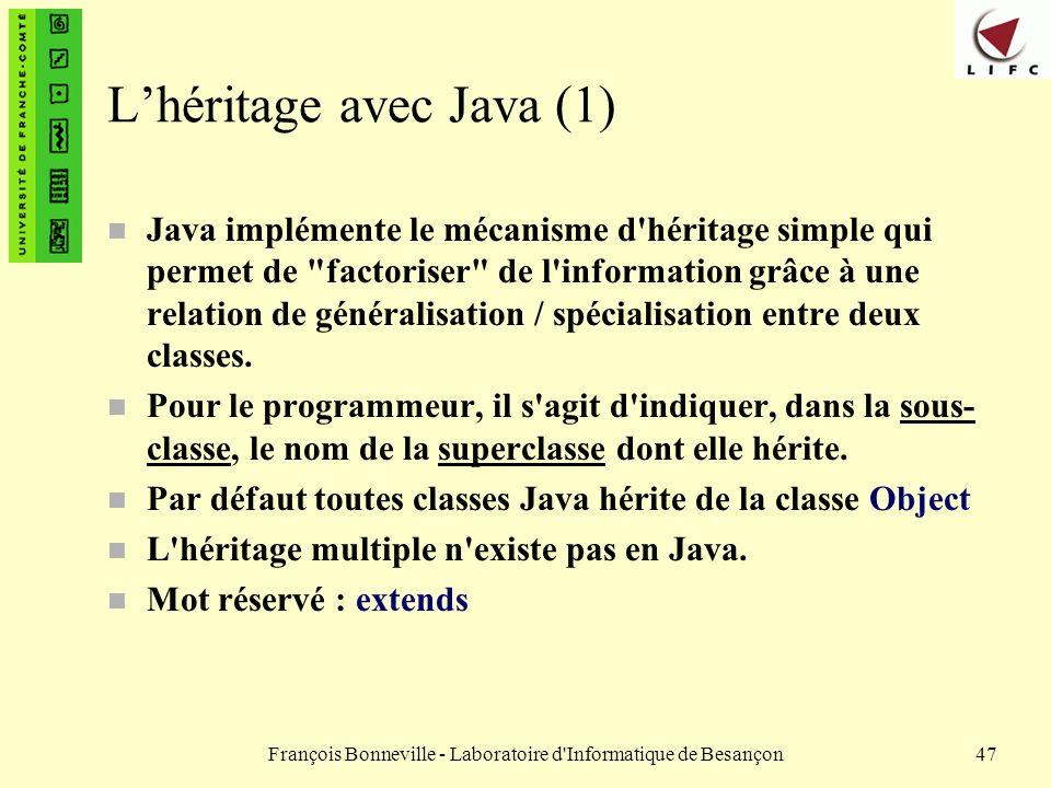 François Bonneville - Laboratoire d'Informatique de Besançon47 Lhéritage avec Java (1) n Java implémente le mécanisme d'héritage simple qui permet de