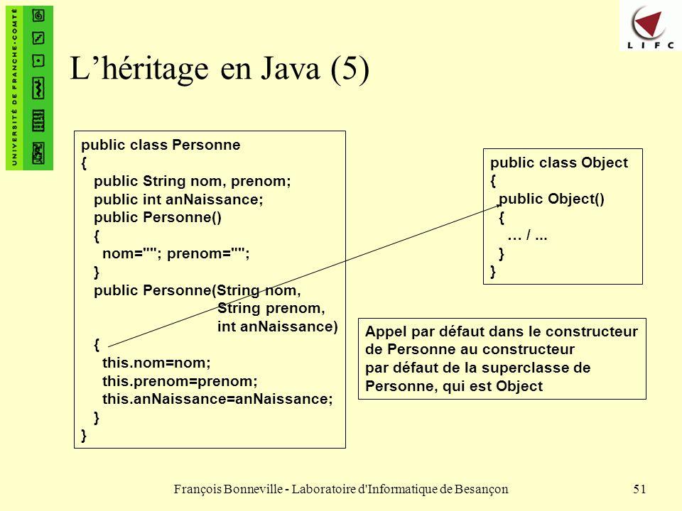 François Bonneville - Laboratoire d'Informatique de Besançon51 Lhéritage en Java (5) public class Object { public Object() { … /... } public class Per