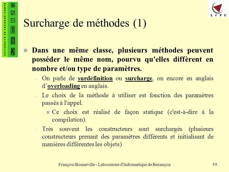 François Bonneville - Laboratoire d'Informatique de Besançon55 Surcharge de méthodes (1) n Dans une même classe, plusieurs méthodes peuvent posséder l