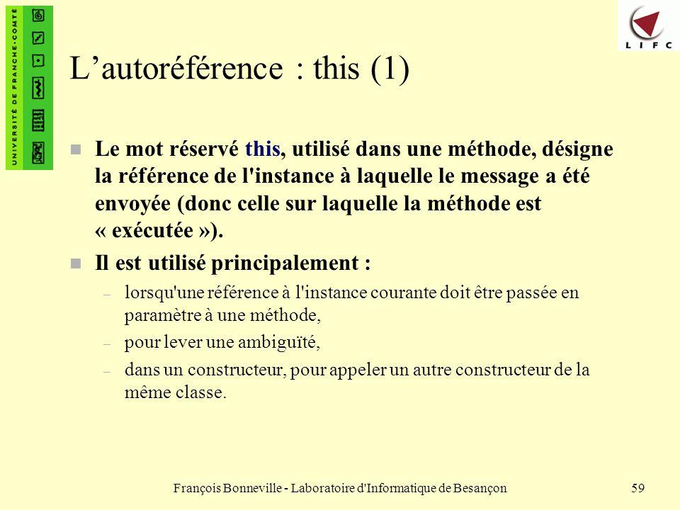 François Bonneville - Laboratoire d'Informatique de Besançon59 Lautoréférence : this (1) Le mot réservé this, utilisé dans une méthode, désigne la réf