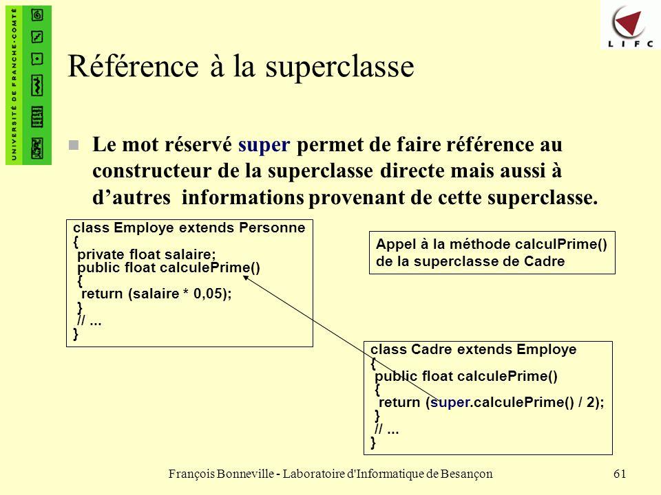 François Bonneville - Laboratoire d'Informatique de Besançon61 Référence à la superclasse Le mot réservé super permet de faire référence au constructe