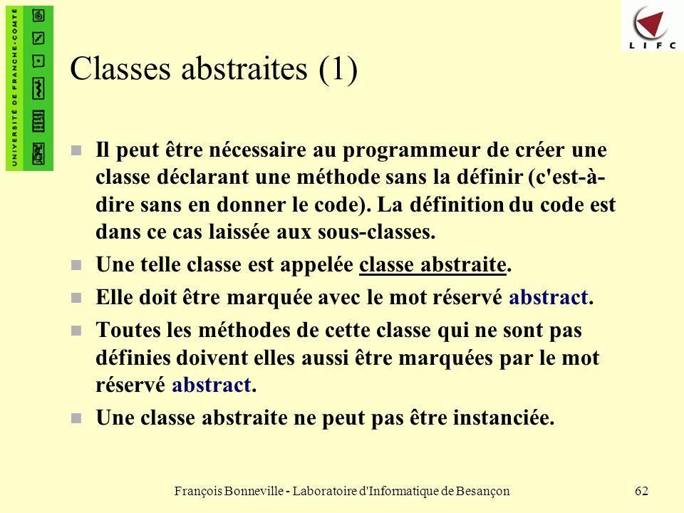 François Bonneville - Laboratoire d'Informatique de Besançon62 Classes abstraites (1) n Il peut être nécessaire au programmeur de créer une classe déc