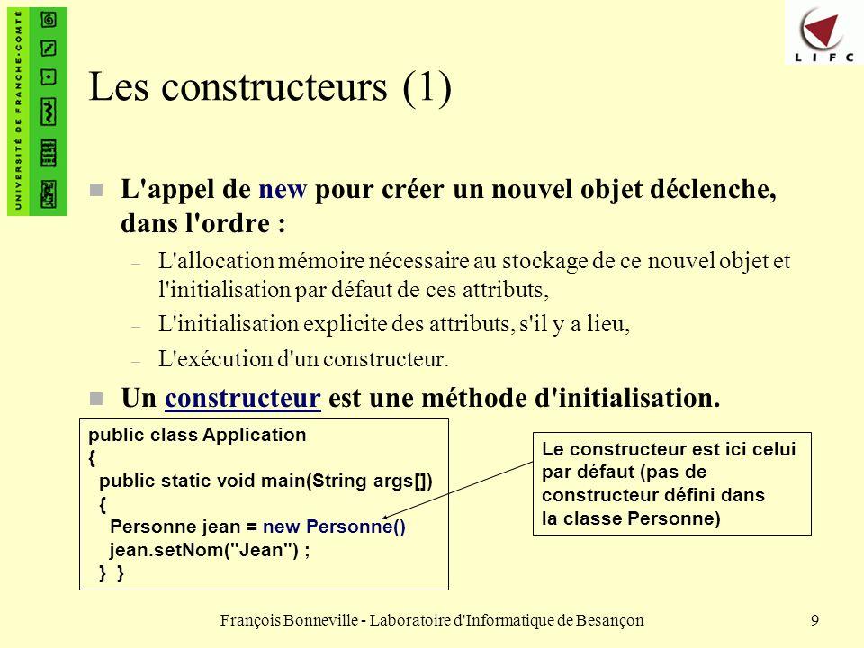 François Bonneville - Laboratoire d'Informatique de Besançon9 Les constructeurs (1) n L'appel de new pour créer un nouvel objet déclenche, dans l'ordr