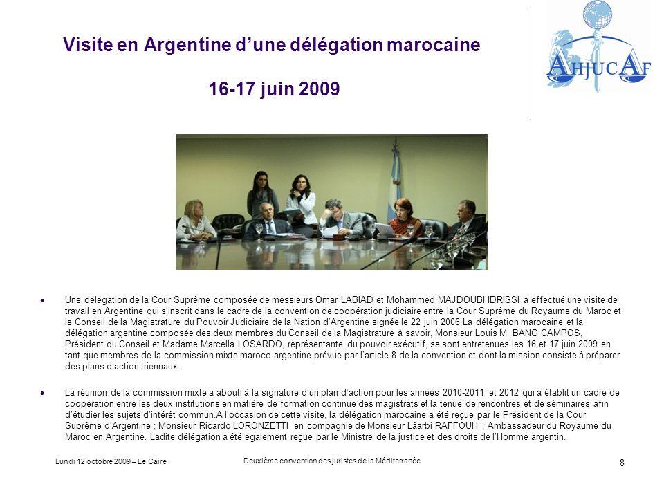 Lundi 12 octobre 2009 – Le Caire Deuxième convention des juristes de la Méditerranée 8 Visite en Argentine dune délégation marocaine 16-17 juin 2009 Une délégation de la Cour Suprême composée de messieurs Omar LABIAD et Mohammed MAJDOUBI IDRISSI a effectué une visite de travail en Argentine qui sinscrit dans le cadre de la convention de coopération judiciaire entre la Cour Suprême du Royaume du Maroc et le Conseil de la Magistrature du Pouvoir Judiciaire de la Nation dArgentine signée le 22 juin 2006.La délégation marocaine et la délégation argentine composée des deux membres du Conseil de la Magistrature à savoir, Monsieur Louis M.