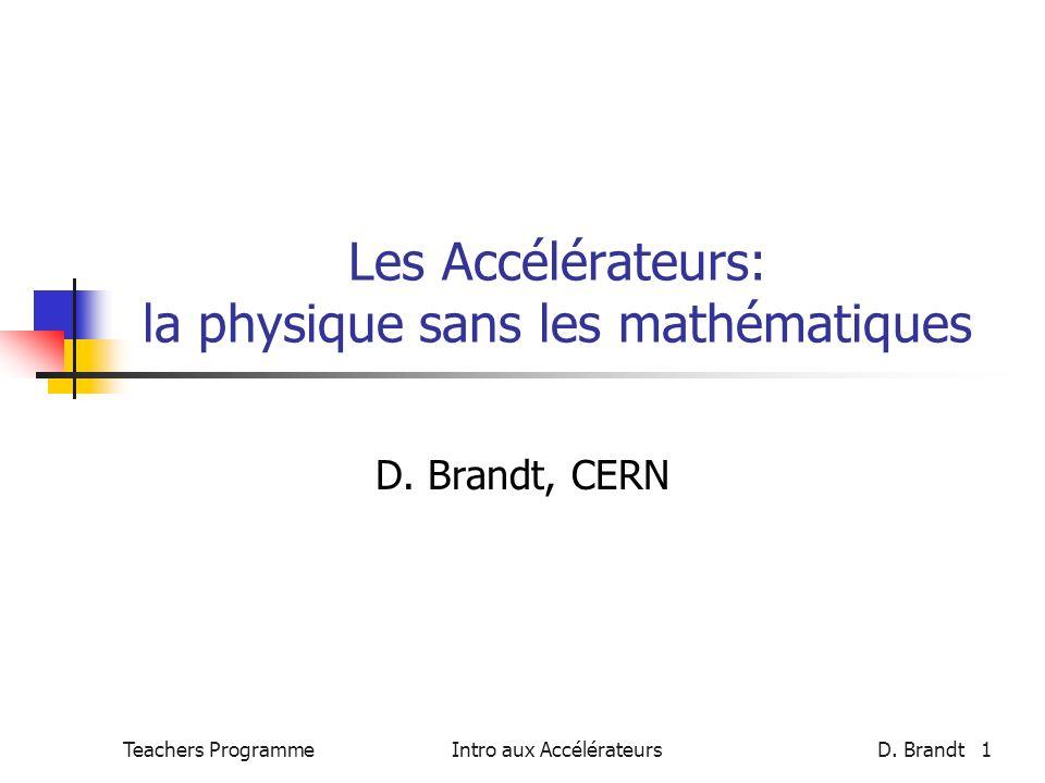 Teachers Programme Intro aux AccélérateursD. Brandt 1 Les Accélérateurs: la physique sans les mathématiques D. Brandt, CERN