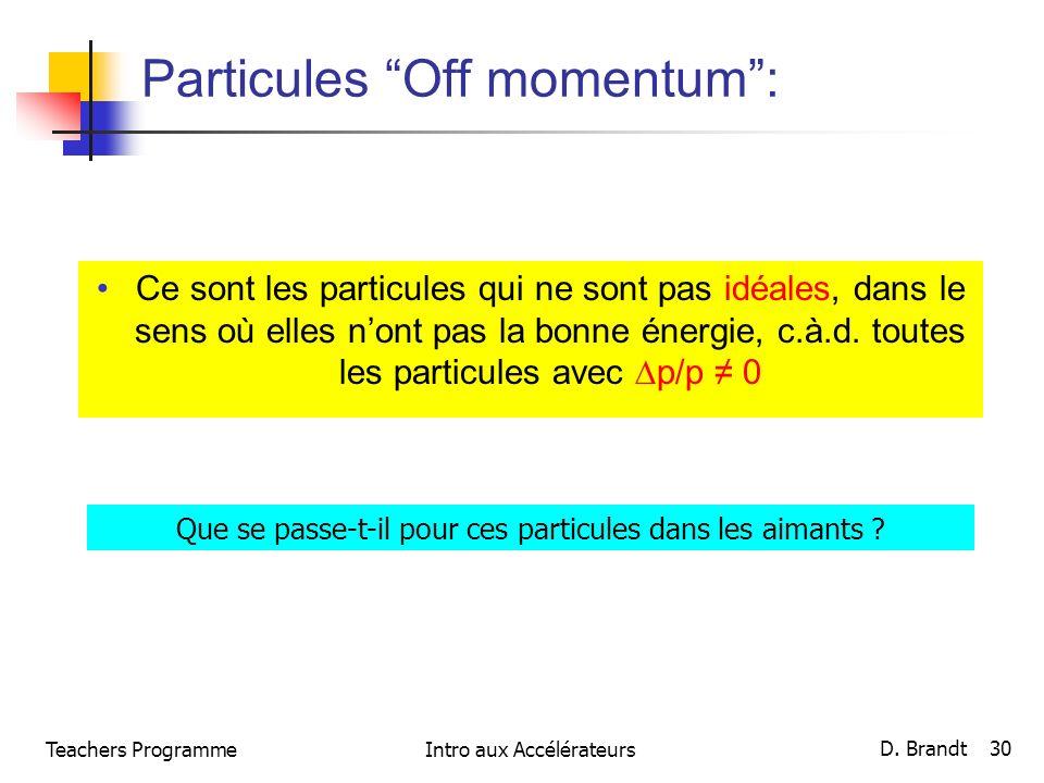 Teachers ProgrammeIntro aux Accélérateurs D. Brandt 30 Particules Off momentum: Ce sont les particules qui ne sont pas idéales, dans le sens où elles