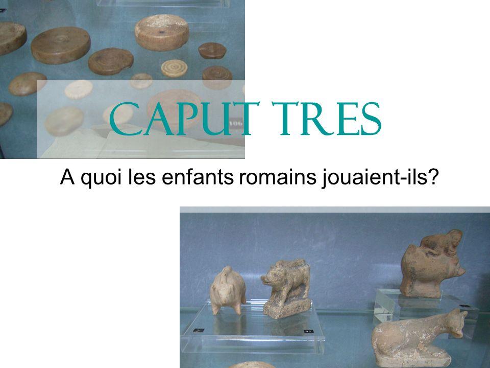 Caput Tres A quoi les enfants romains jouaient-ils?