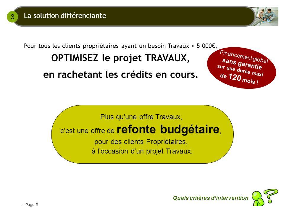 - Page 5 Pour tous les clients propriétaires ayant un besoin Travaux > 5 000, OPTIMISEZ le projet TRAVAUX, en rachetant les crédits en cours.