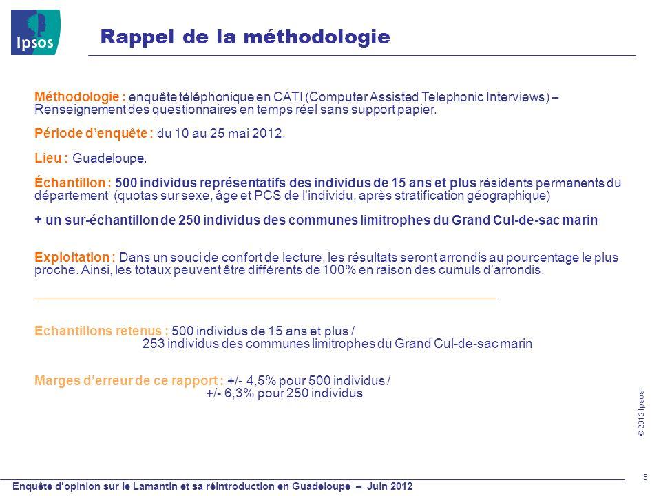 © 2012 Ipsos Enquête dopinion sur le Lamantin et sa réintroduction en Guadeloupe – Juin 2012 Rappel de la méthodologie 5 Méthodologie : enquête téléph