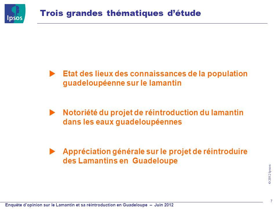 © 2012 Ipsos Enquête dopinion sur le Lamantin et sa réintroduction en Guadeloupe – Juin 2012 7 Trois grandes thématiques détude Etat des lieux des con