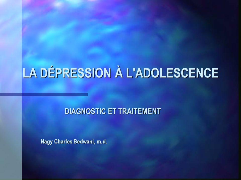 LA DÉPRESSION À L'ADOLESCENCE DIAGNOSTIC ET TRAITEMENT Nagy Charles Bedwani, m.d.