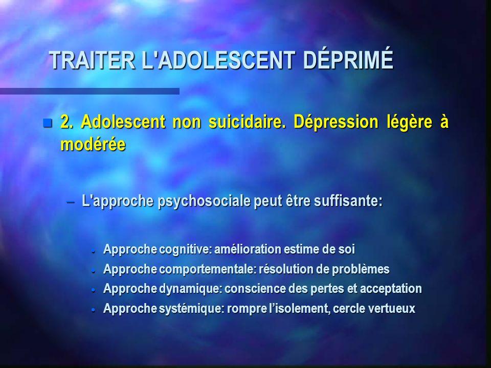 TRAITER L'ADOLESCENT DÉPRIMÉ n 2. Adolescent non suicidaire. Dépression légère à modérée – L'approche psychosociale peut être suffisante: Approche cog