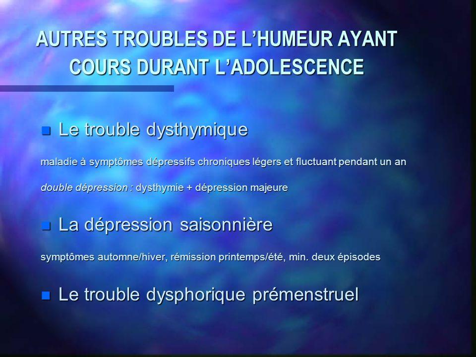 AUTRES TROUBLES DE LHUMEUR AYANT COURS DURANT LADOLESCENCE n Le trouble dysthymique maladie à symptômes dépressifs chroniques légers et fluctuant pend