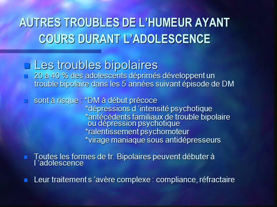 AUTRES TROUBLES DE LHUMEUR AYANT COURS DURANT LADOLESCENCE n Les troubles bipolaires n 20 à 40 % des adolescents déprimés développent un trouble bipol