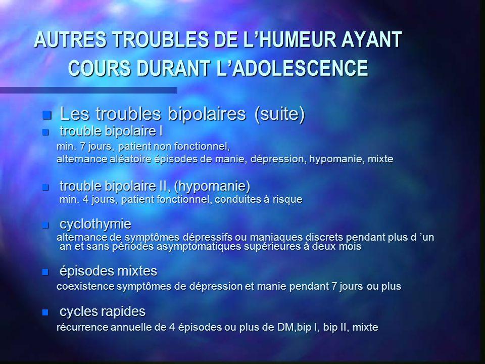 AUTRES TROUBLES DE LHUMEUR AYANT COURS DURANT LADOLESCENCE n Les troubles bipolaires (suite) n trouble bipolaire I min.