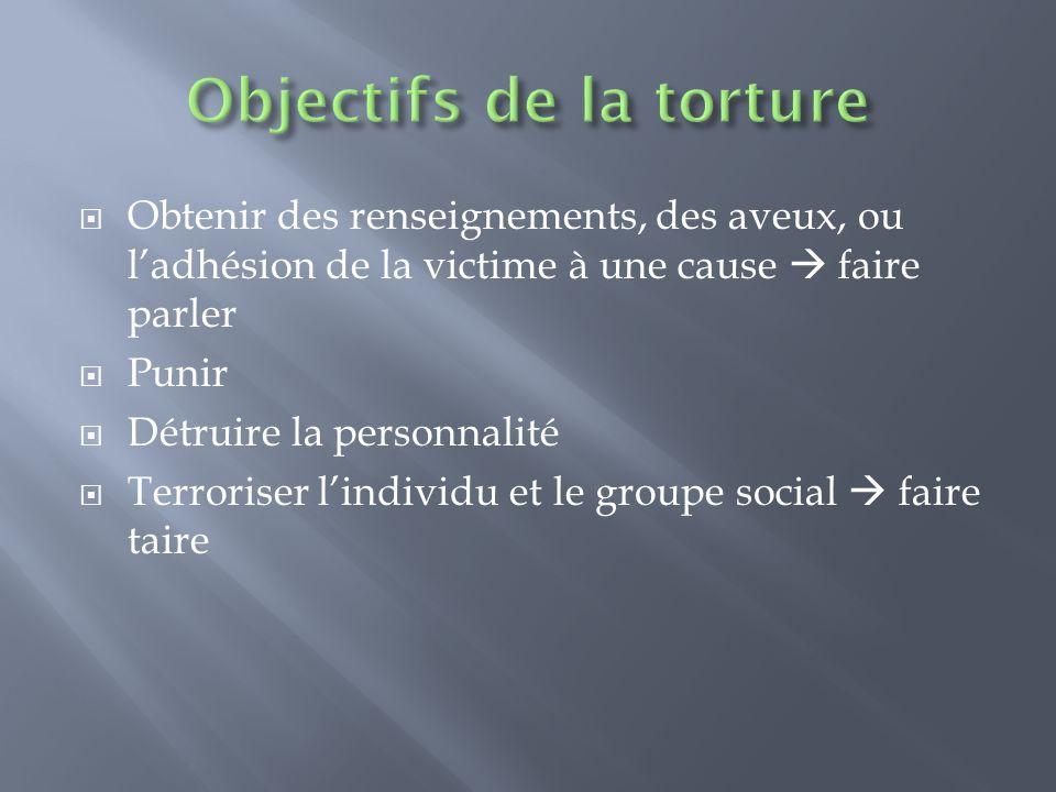 Obtenir des renseignements, des aveux, ou ladhésion de la victime à une cause faire parler Punir Détruire la personnalité Terroriser lindividu et le g