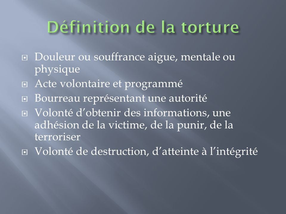 Douleur ou souffrance aigue, mentale ou physique Acte volontaire et programmé Bourreau représentant une autorité Volonté dobtenir des informations, un
